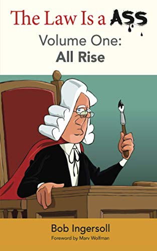 The Law Is A Ass: All Rise by Bob Ingersoll